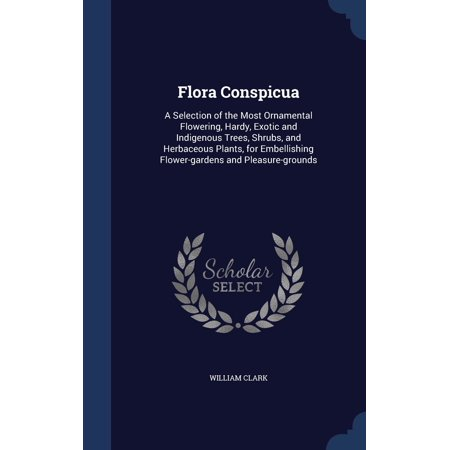 Flora Conspicua: A Selection of the Most Ornamental Flowering, Hardy, Exotic and Indigenous Trees, Shrubs, and Herbaceous Plants, for Embellishing Flower-Gardens and Pleasure-Grounds (Hardcover)