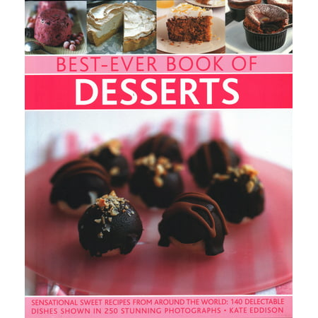 Best-Ever Book of Desserts : Sensational Sweet Recipes from Around the World: 140 Delectable Dishes Shown in 250 Stunning