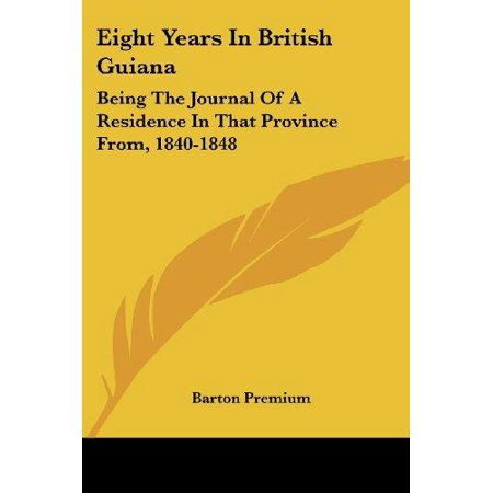 Eight Years in British Guiana : Being the Journal of a Residence in That Province From, 1840-1848