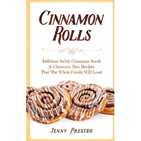 Cinnamon Rolls: Delicious Swirly Cinnamon Scroll & Cinnamon Bun Recipes That the Whole Family Will Love! (Best Grocery Store Cinnamon Rolls)