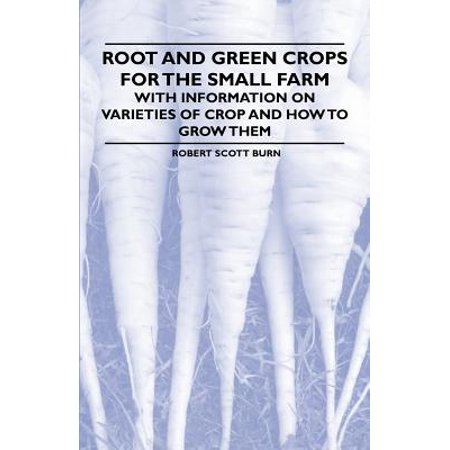 Root and Green Crops for the Small Farm - With Information on Varieties of Crop and How to Grow