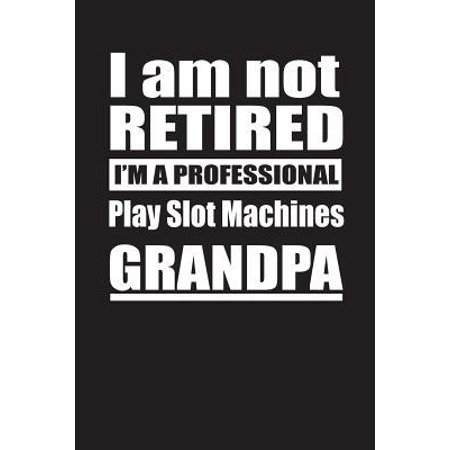 I Am Not Retired I'm A Professional Play Slot Machines Grandpa: Blank Lined Notebook Journal