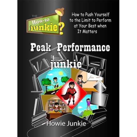 Peak Performance Junkie: How to Push Yourself to the Limit to Perform at Your Best when It Matters -