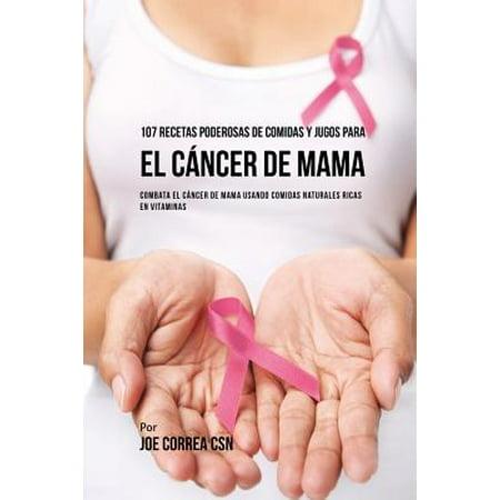 107 Recetas Poderosas de Comidas y Jugos Para El C�ncer de Mama : Combata El C�ncer de Mama Usando Comidas Naturales Ricas En Vitaminas