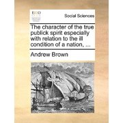 The Character of the True Publick Spirit Especially with Relation to the Ill Condition of a Nation, ...