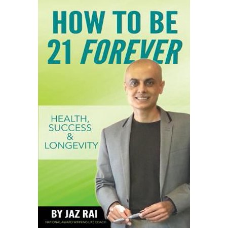 How To Be 21 Forever  Health  Success   Longevity