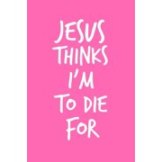 "Jesus Thinks I'm To Die For : 6""x9"" Portable Christian Notebook with Christian Quote: Inspirational Gifts for Religious Men & Women (Christian Notebooks)"