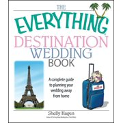 The Everything Destination Wedding Book : A Complete Guide to Planning Your Wedding Away from Home