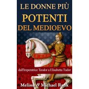 Le donne più potenti del Medioevo: dall'Imperatrice Teodora a Elisabetta Tudor - eBook
