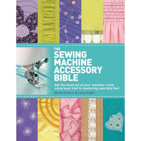 The Sewing Machine Accessory Bible : Get the Most Out of Your Machine---From Using Basic Feet to Mastering Specialty
