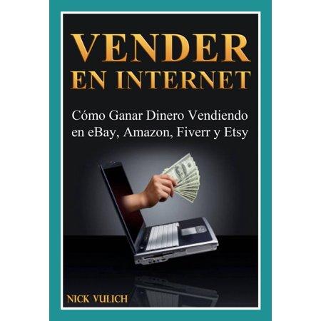 Vender en Internet - Cómo Ganar Dinero Vendiendo en eBay, Amazon, Fiverr y Etsy -
