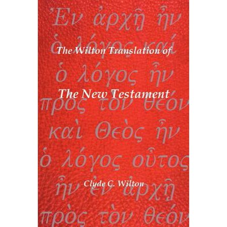 The Wilton Translation of the New Testament : Translated from the Greek Text United Bible Societies Third Edition (Greek Translated Bible)