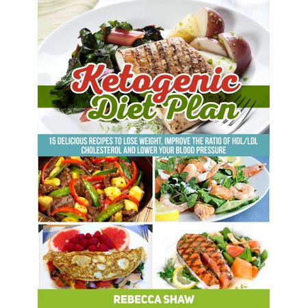 Ketogenic Diet Plan: 15 Delicious Recipes to Lose Weight, Improve the Ratio of Hdl/Ldl Cholesterol and Lower Your Blood Pressure - (Best Diet To Lower Cholesterol And Lose Weight)