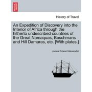 An Expedition of Discovery Into the Interior of Africa Through the Hitherto Undescribed Countries of the Great Namaquas, Boschmans and Hill Damaras, Etc. [With Plates.]