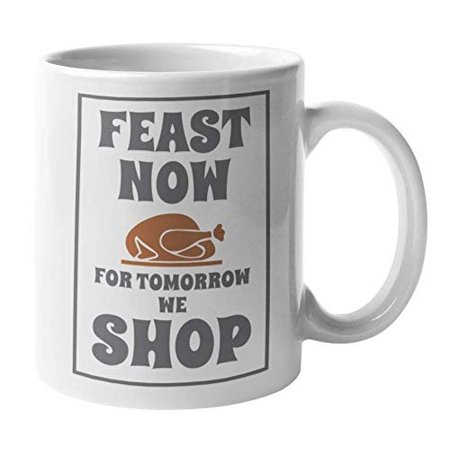 Feast Now For Tomorrow We Shop Black Friday Sale And Thanksgiving Day Themed With Graphic Roast Turkey Coffee & Tea Gift Mug, Dinnerware, Decor, Party Favors, And Christmas Stocking Stuffers