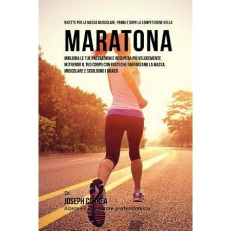 Ricette Per La Massa Muscolare, Prima E Dopo La Competizione Nella Maratona: Migliora Le Tue Prestazioni E Recupera Piu Velocemente Nutrendo Il Tuo Co