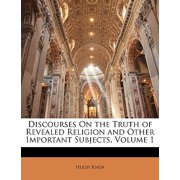 Discourses on the Truth of Revealed Religion and Other Important Subjects, Volume 1