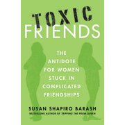 Toxic Friends : The Antidote for Women Stuck in Complicated Friendships