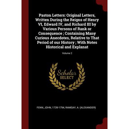 Paston Letters : Original Letters, Written During the Reigns of Henry VI, Edward IV, and Richard III by Various Persons of Rank or Consequence; Containing Many Curious Anecdotes, Relative to That Period of Our History; With Notes Historical and Explanat; Volume 2
