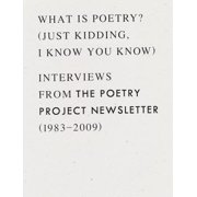 What Is Poetry? (Just Kidding, I Know You Know) : Interviews from the Poetry Project Newsletter (1983 - 2009)