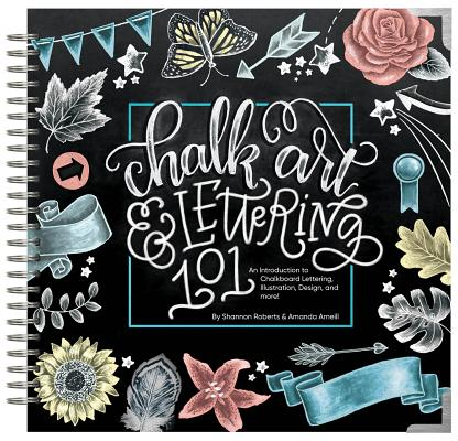 Chalk Art and Lettering 101 : An Introduction to Chalkboard Lettering, Illustration, Design, and More