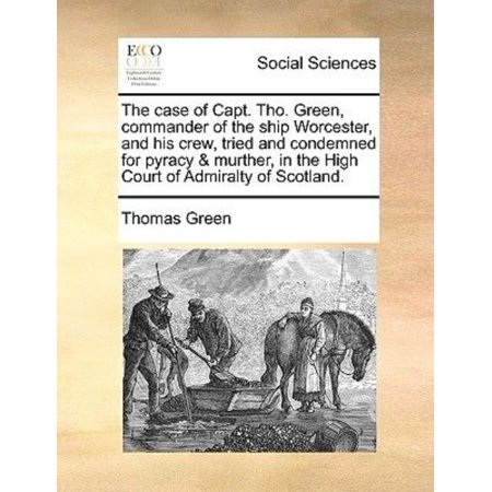 The Case of Capt. Tho. Green, Commander of the Ship Worcester, and His Crew, Tried and Condemned for Pyracy & Murther, in the High Court of Admiralty of Scotland. (Paperback) ()