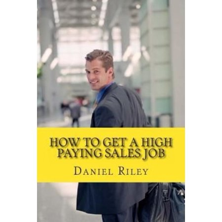 How To Get A High Paying Sales Job  Your Best Resource To Learn The Secrets To Land A Career In The High Paying Sales Industry