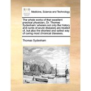 The Whole Works of That Excellent Practical Physician, Dr. Thomas Sydenham : Wherein Not Only the History and Cures of Acute Diseases Are Treated Of, But Also the Shortest and Safest Way of Curing Most Chronical Diseases.