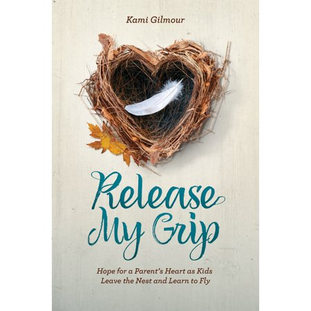 Release My Grip : Hope for a Parent's Heart as Kids Leave the Nest and Learn to