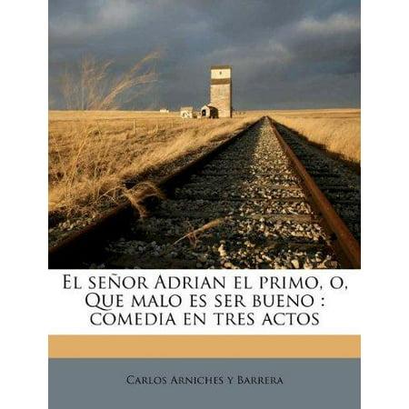 El senor Adrian el primo, o, Que malo es ser bueno: comedia en tres actos (Spanish Edition)