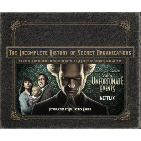 The Incomplete History of Secret Organizations : An Utterly Unreliable Account of Netflix's A Series of Unfortunate (A Series Of Unfortunate Events Neil Patrick Harris)