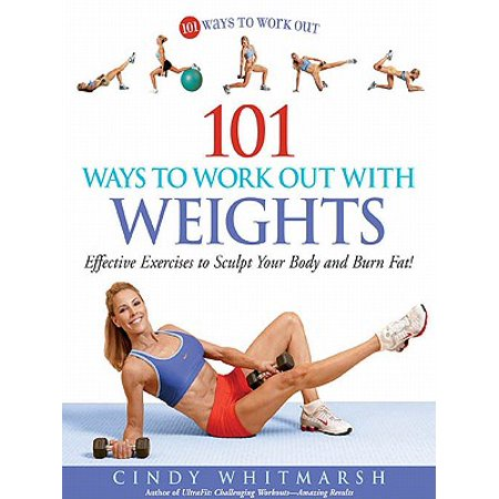 101 Ways to Work Out with Weights: Effective Exercises to Sculpt Your Body and Burn Fat! -