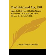 The Irish Land ACT, 1881 : Speech Delivered by His Grace the Duke of Argyll, in the House of Lords (1884)