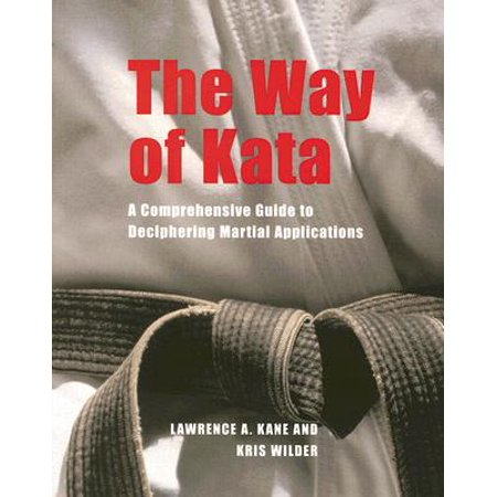 The Way of Kata : A Comprehensive Guide to Deciphering Martial Applications