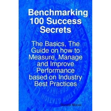 Benchmarking 100 Success Secrets - The Basics, The Guide on how to Measure, Manage and Improve Performance based on Industry Best Practices - (Best Practices In Manufacturing Industry)