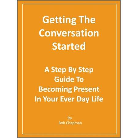 Getting The Conversation Started A Step By Step Guide To Becoming Present In Your Every Day Life - eBook