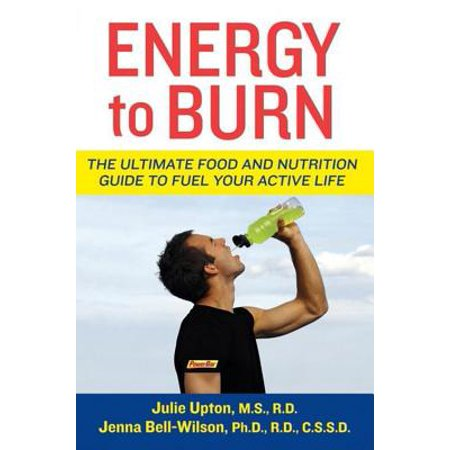 Energy to Burn : The Ultimate Food and Nutrition Guide to Fuel Your Active