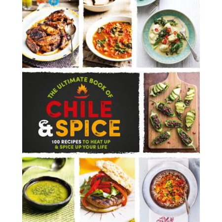 The Ultimate Book Of Chile   Spice  100 Recipes To Heat Up   Spice Up Your Life