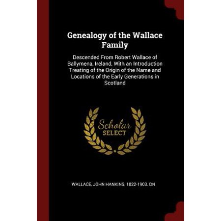 Genealogy of the Wallace Family : Descended from Robert Wallace of Ballymena, Ireland, with an Introduction Treating of the Origin of the Name and Locations of the Early Generations in Scotland - Adult Family Home Locator