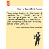 Conquest of the Country Northwest of the River Ohio, 1778-1783, and Life of Gen. George Rogers Clark. Over One Hundred and Twenty-Five Illustrations. with Numerous Sketches of Men Who Served Under Clark, Etc. Vol. II