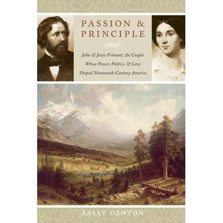 Passion and Principle : John and Jessie Frémont, the Couple Whose Power, Politics, and Love Shaped Nineteenth-Century America