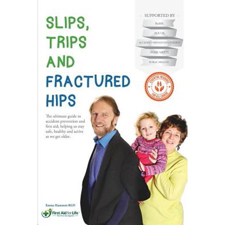 Slips, Trips and Fractured Hips : The Ultimate Guide to Accident Prevention and First Aid; Helping Us Stay Safe, Healthy and Active as We Get Older.