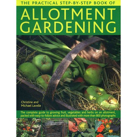 The Practical Step-by-step Book of Allotment Gardening: The Complete Guide to Growing Fruit, Vegetables and Herbs on an Allotment, Packed With Easy-to-follow Advice and Illustrated With More Than 800 Photog
