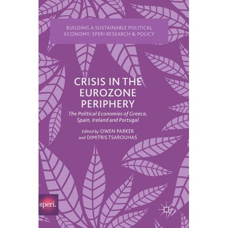 Building a Sustainable Political Economy: Speri Research & P: Crisis in the Eurozone Periphery : The Political Economies of Greece, Spain, Ireland and Portugal (Hardcover)
