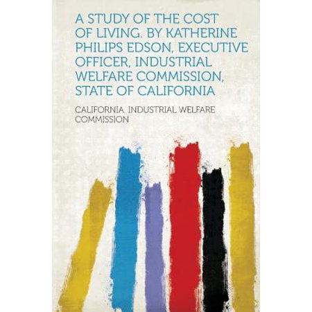 A Study of the Cost of Living. by Katherine Philips Edson, Executive Officer, Industrial Welfare Commission, State of