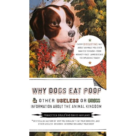 Why Dogs Eat Poop, and Other Useless or Gross Information About the Animal Kingdom : Every Disgusting Fact About Animals you Ever Wanted to Know -- from (Best Way To Stop Dog From Eating Poop)