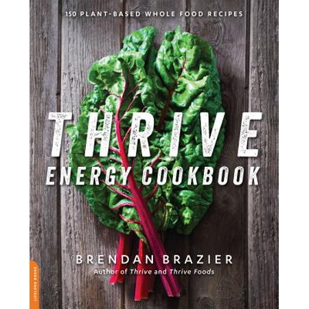 Thrive Energy Cookbook : 150 Plant-Based Whole Food