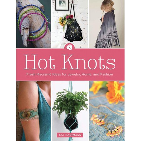 Hot Knots : Fresh Macrame Ideas for Jewelry, Home, and Fashion