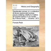 Desiderata Curiosa : Or, a Collection of Divers Scarce and Curious Pieces (Relating Chiefly to Matters of English History) in Six Books ... by Francis Peck, ... Volume 1 of 2