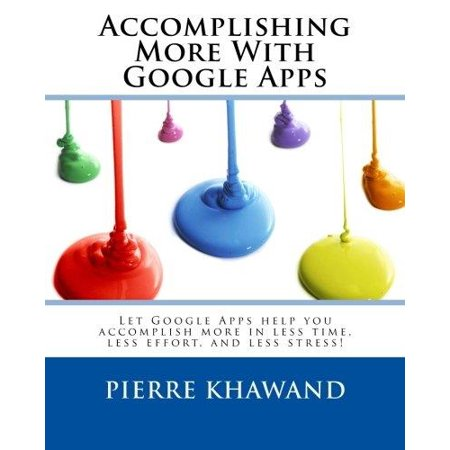 Accomplishing More With Google Apps  Let Google Apps Help You Accomplish More In Less Time  Less Effort  And Less Stress
